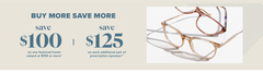 SAVE $100* On one featured frame valued at $199 or more or SAVE $125** On each additional pair of prescription eyewear