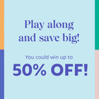 Play along and save big! You could win up to 50% off!